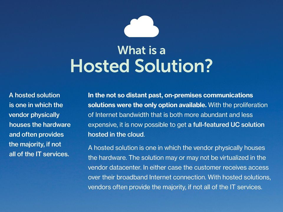With the proliferation of Internet bandwidth that is both more abundant and less expensive, it is now possible to get a full-featured UC solution hosted in the cloud.