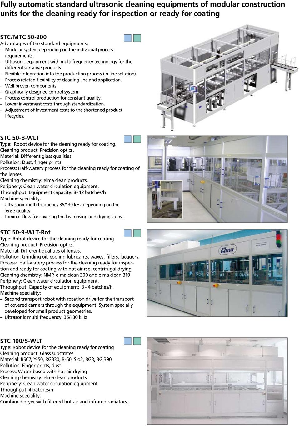 Flexible integration into the production process (in line solution). Process related flexibility of cleaning line and application. Well proven components. Graphically designed control system.