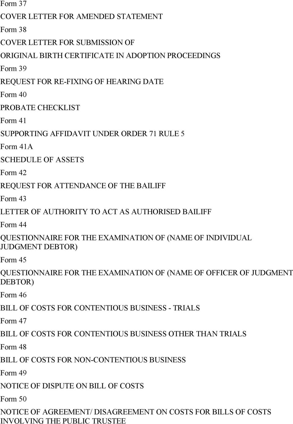 QUESTIONNAIRE FOR THE EXAMINATION OF (NAME OF INDIVIDUAL JUDGMENT DEBTOR) Form 45 QUESTIONNAIRE FOR THE EXAMINATION OF (NAME OF OFFICER OF JUDGMENT DEBTOR) Form 46 BILL OF COSTS FOR CONTENTIOUS