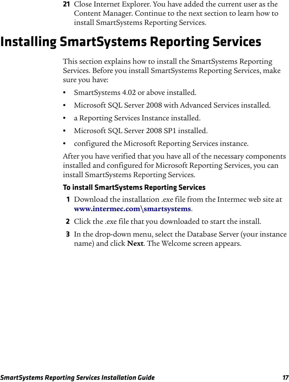 Before you install SmartSystems Reporting Services, make sure you have: SmartSystems 4.02 or above installed. Microsoft SQL Server 2008 with Advanced Services installed.