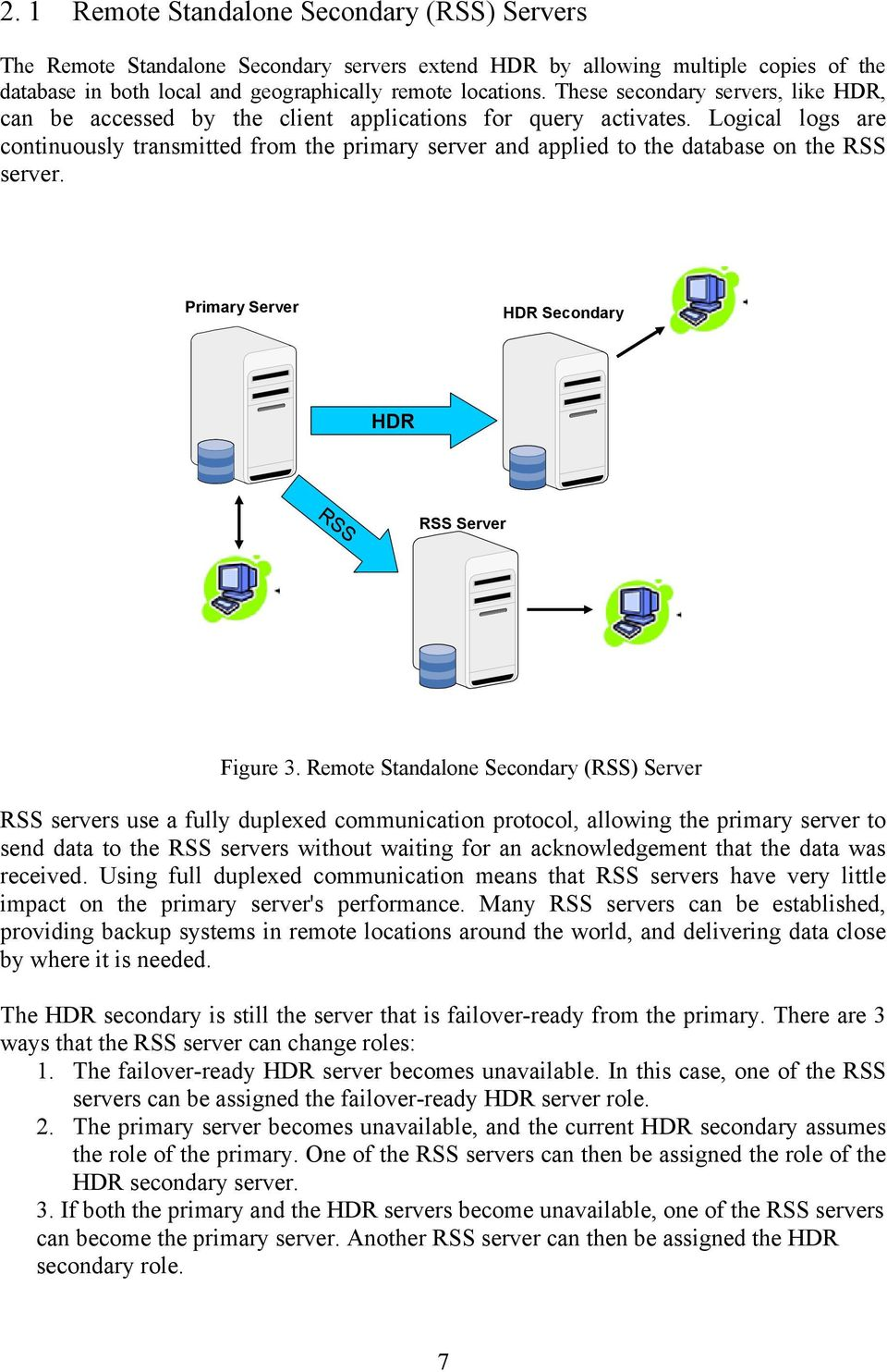 Logical logs are continuously transmitted from the primary server and applied to the database on the RSS server. Primary Server HDR Secondary HDR RSS RSS Server Figure 3.