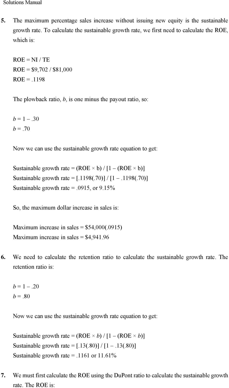 30 b =.70 Now we can use the sustainable growth rate equation to get: Sustainable growth rate = (ROE b) / [1 (ROE b)] Sustainable growth rate = [.1198(.70)] / [1.1198(.70)] Sustainable growth rate =.