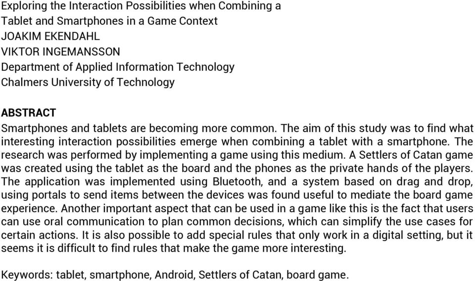 The research was performed by implementing a game using this medium. A Settlers of Catan game was created using the tablet as the board and the phones as the private hands of the players.