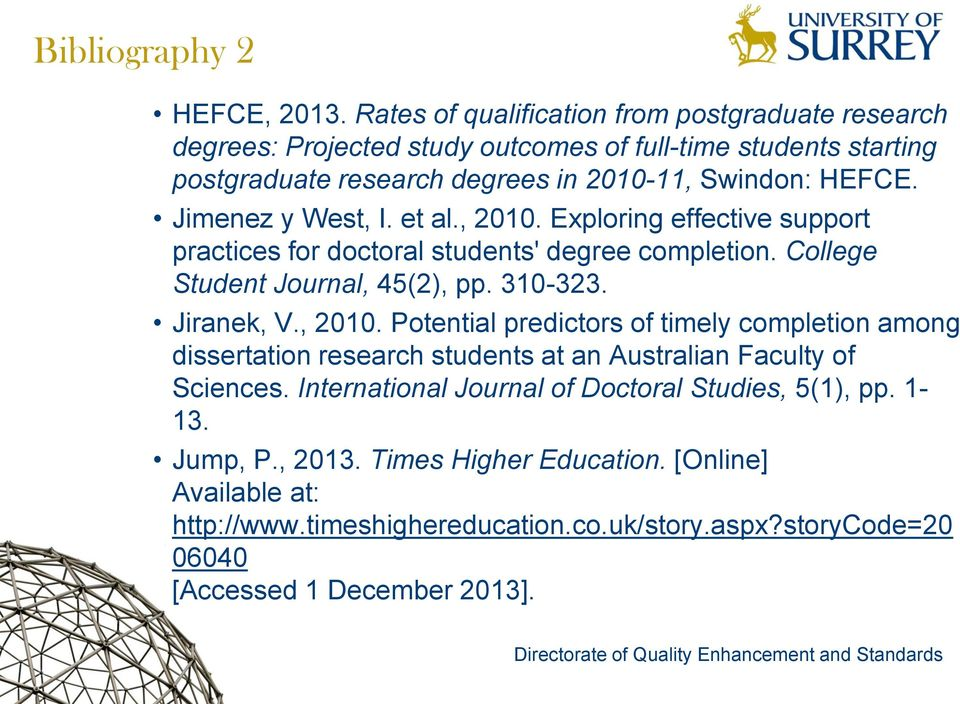 Jimenez y West, I. et al., 2010. Exploring effective support practices for doctoral students' degree completion. College Student Journal, 45(2), pp. 310-323. Jiranek, V., 2010. Potential predictors of timely completion among dissertation research students at an Australian Faculty of Sciences.