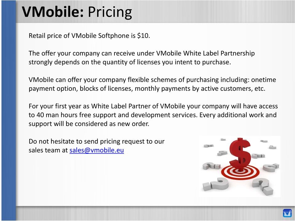 VMobile can offer your company flexible schemes of purchasing including: onetime payment option, blocks of licenses, monthly payments by active customers, etc.