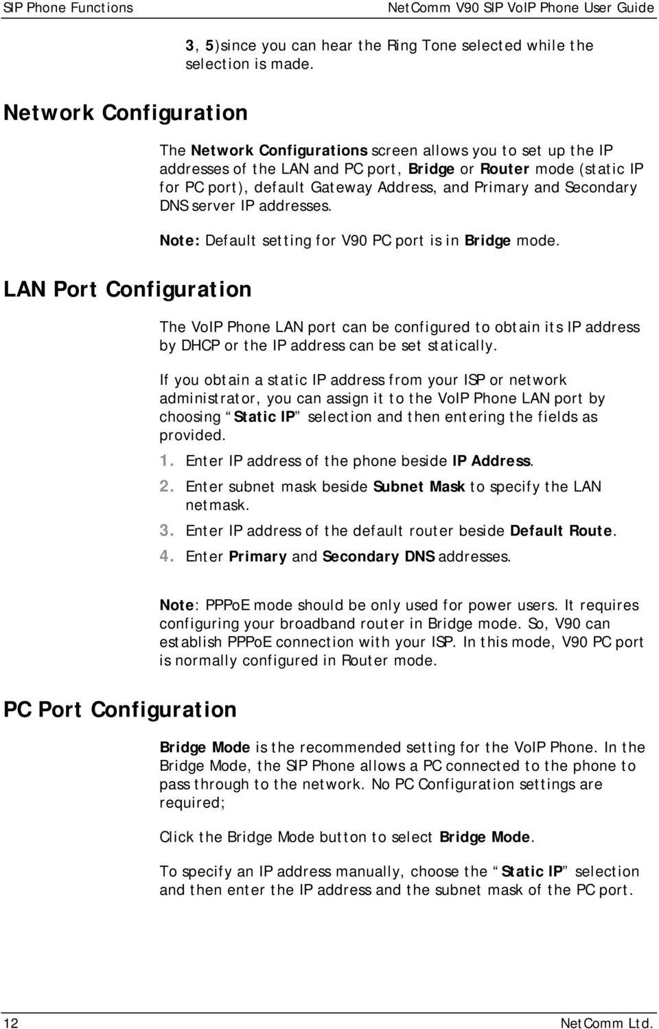 Primary and Secondary DNS server IP addresses. Note: Default setting for V90 PC port is in Bridge mode.