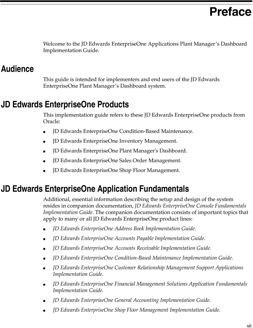 JD Edwards EnterpriseOne Products This implementation guide refers to these JD Edwards EnterpriseOne products from Oracle: JD Edwards EnterpriseOne Condition-Based Maintenance.