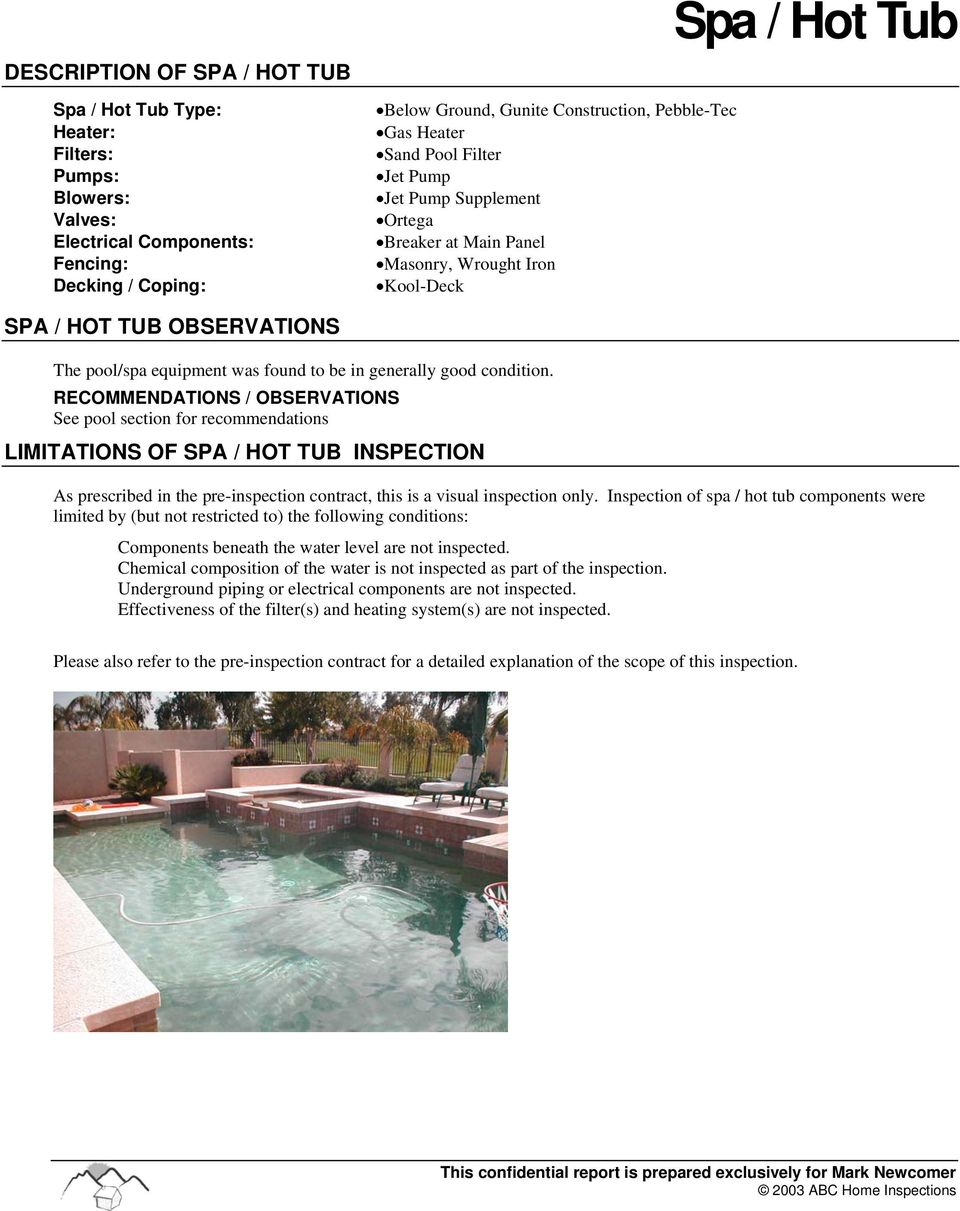 good condition. See pool section for recommendations LIMITATIONS OF SPA / HOT TUB INSPECTION As prescribed in the pre-inspection contract, this is a visual inspection only.