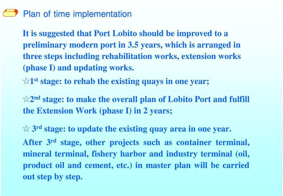 1 st stage: to rehab the existing quays in one year; 2 nd stage: to make the overall plan of Lobito Port and fulfill the Extension Work (phase I) in 2 years; 3 rd