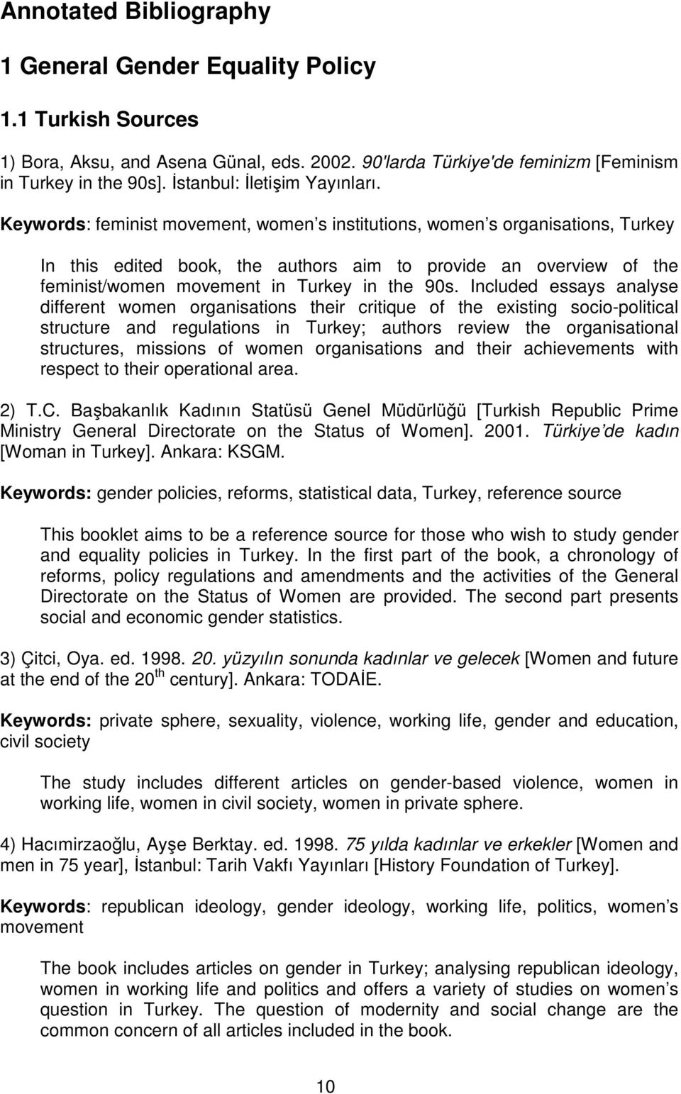 Keywords: feminist movement, women s institutions, women s organisations, Turkey In this edited book, the authors aim to provide an overview of the feminist/women movement in Turkey in the 90s.