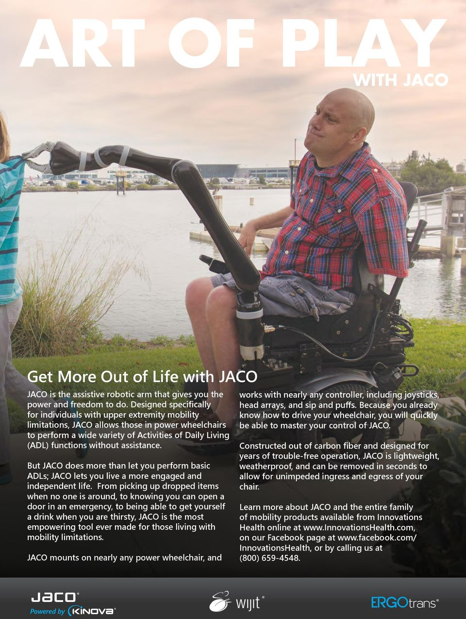 assistance. But JACO does more than let you perform basic ADLs; JACO lets you live a more engaged and independent life.