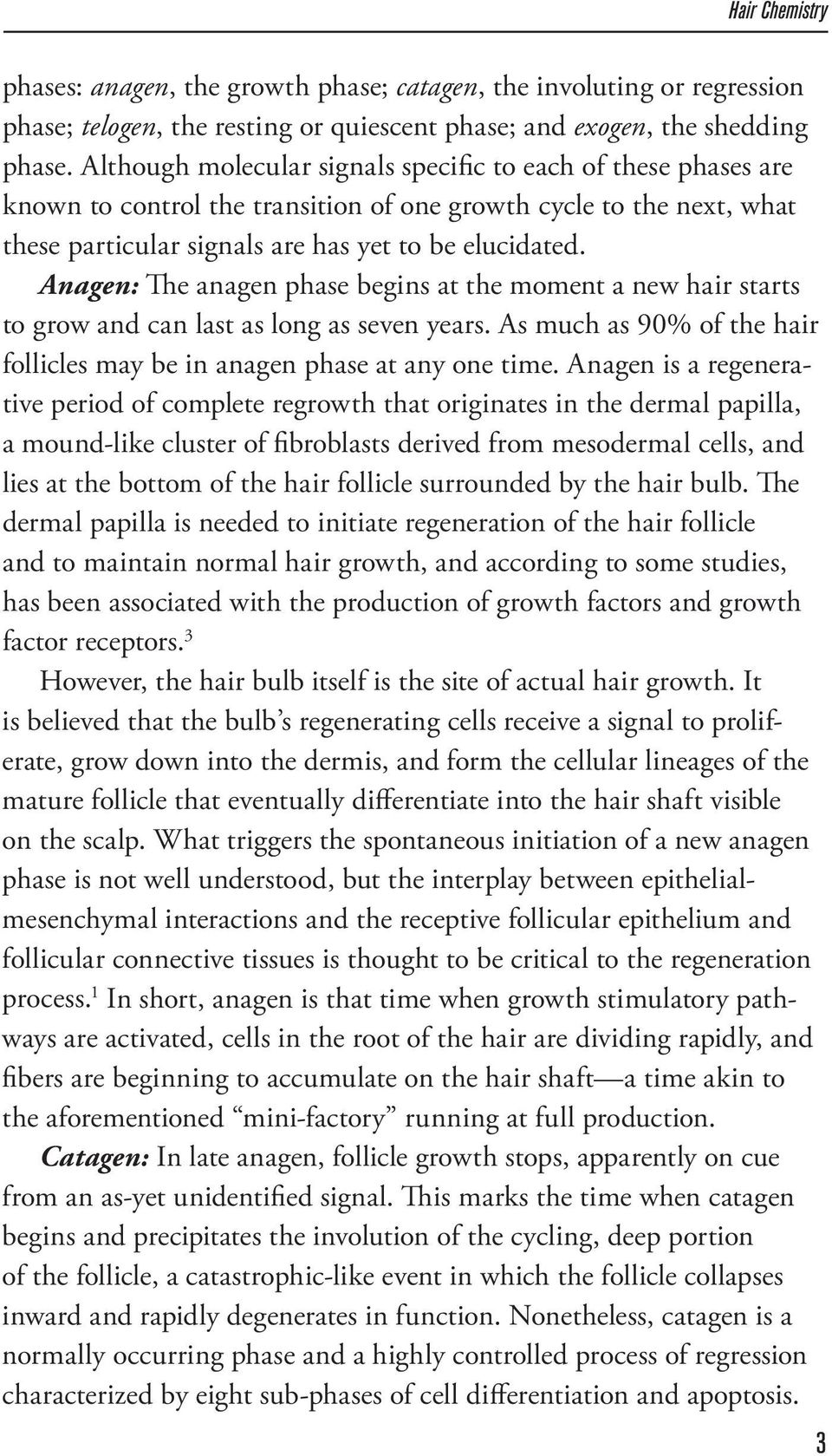 Anagen: The anagen phase begins at the moment a new hair starts to grow and can last as long as seven years. As much as 90% of the hair follicles may be in anagen phase at any one time.