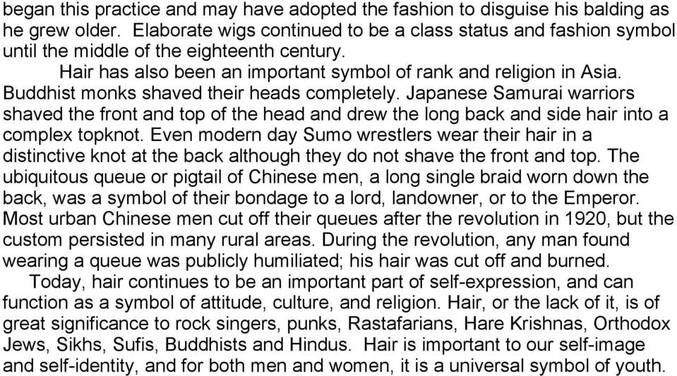 Buddhist monks shaved their heads completely. Japanese Samurai warriors shaved the front and top of the head and drew the long back and side hair into a complex topknot.