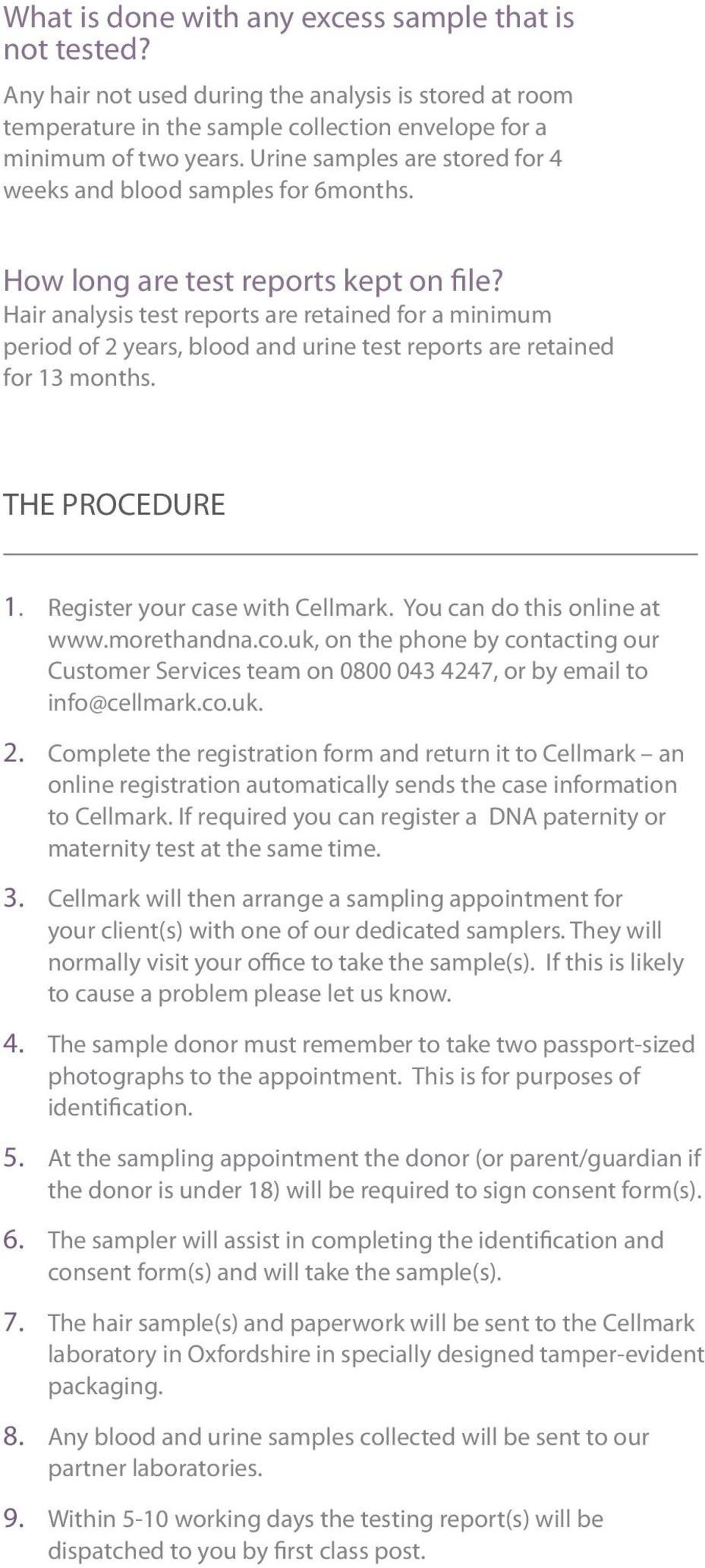 Hair analysis test reports are retained for a minimum period of 2 years, blood and urine test reports are retained for 13 months. THE PROCEDURE 1. Register your case with Cellmark.
