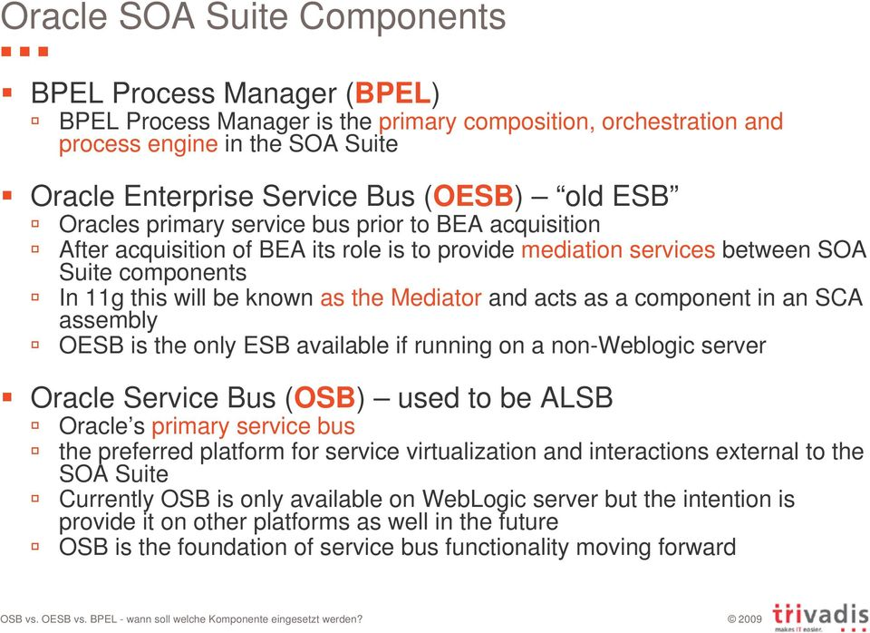 as a component in an SCA assembly OESB is the only ESB available if running on a non-weblogic server Oracle Service Bus (OSB) used to be ALSB Oracle s primary service bus the preferred platform for