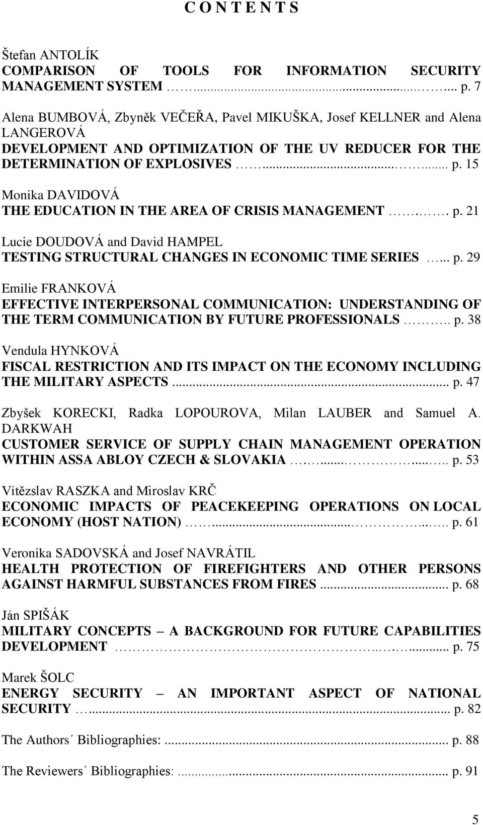 15 Monika DAVIDOVÁ THE EDUCATION IN THE AREA OF CRISIS MANAGEMENT.. p. 21 Lucie DOUDOVÁ and David HAMPEL TESTING STRUCTURAL CHANGES IN ECONOMIC TIME SERIES... p. 29 Emilie FRANKOVÁ EFFECTIVE INTERPERSONAL COMMUNICATION: UNDERSTANDING OF THE TERM COMMUNICATION BY FUTURE PROFESSIONALS.