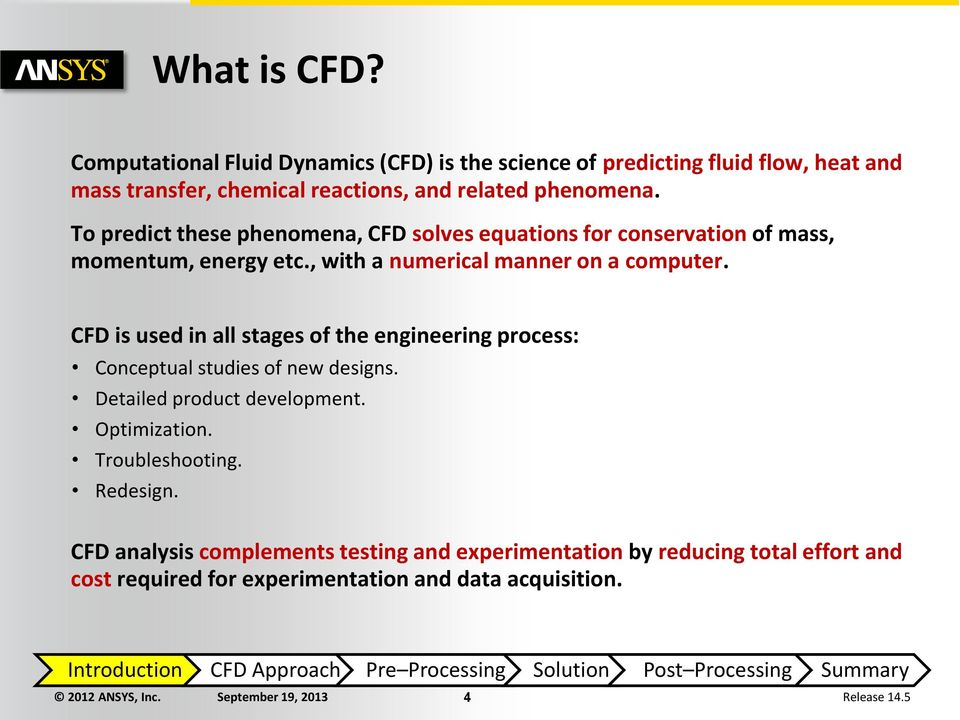 CFD is used in all stages of the engineering process: Conceptual studies of new designs. Detailed product development. Optimization. Troubleshooting. Redesign.