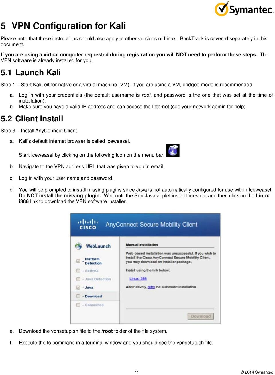 1 Launch Kali Step 1 Start Kali, either native or a virtual machine (VM). If you are using a VM, bridged mode is recommended. a. Log in with your credentials (the default username is root, and password is the one that was set at the time of installation).