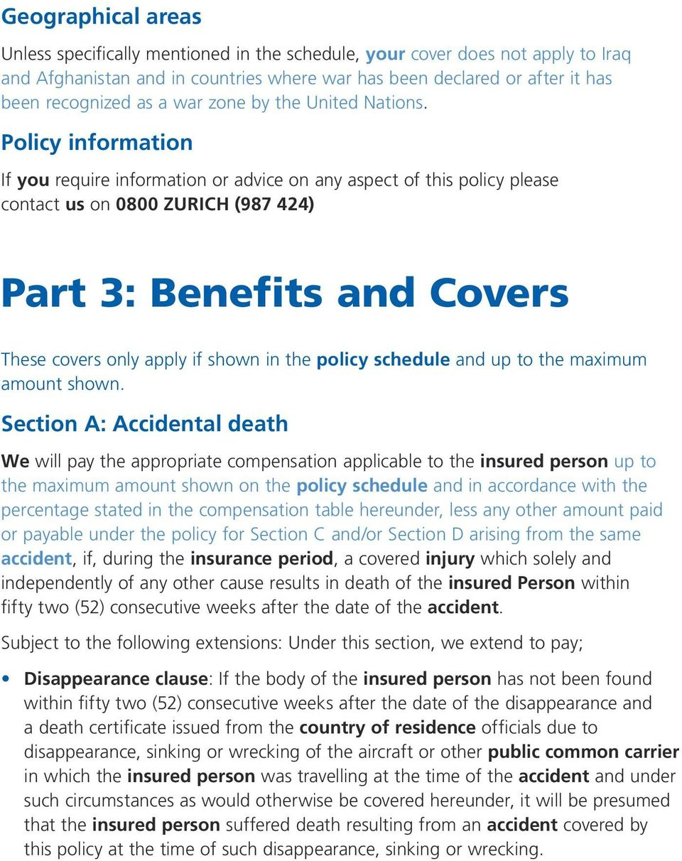 Policy information If you require information or advice on any aspect of this policy please contact us on 0800 ZURICH (987 424) Part 3: Benefits and Covers These covers only apply if shown in the