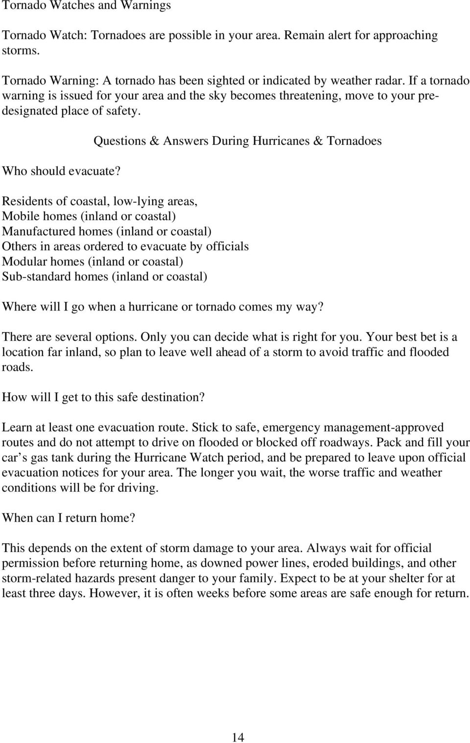 Questions & Answers During Hurricanes & Tornadoes Residents of coastal, low-lying areas, Mobile homes (inland or coastal) Manufactured homes (inland or coastal) Others in areas ordered to evacuate by
