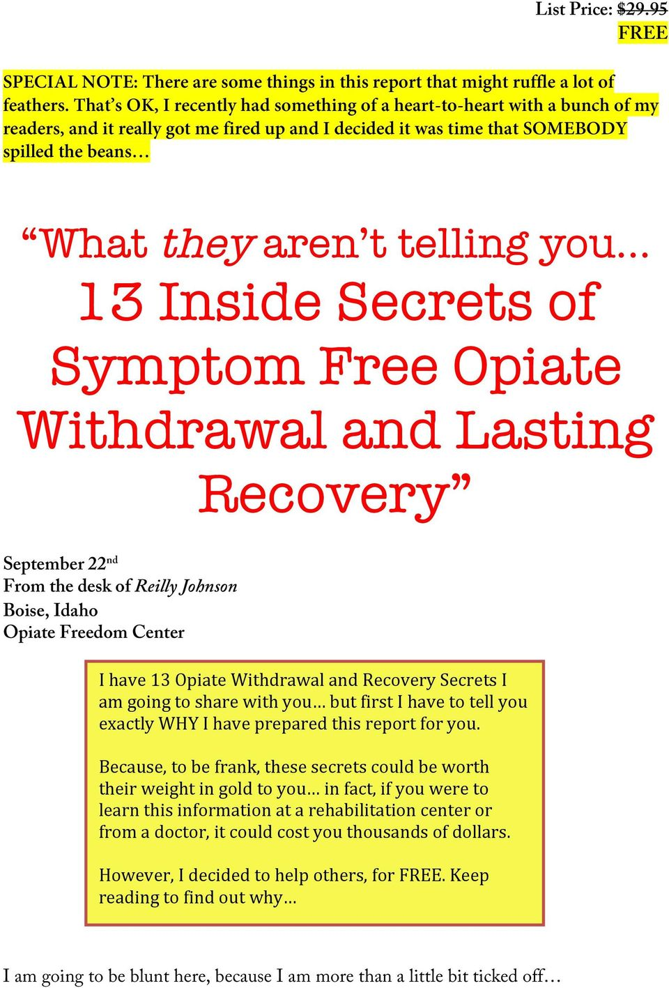 you 13 Inside Secrets of Symptom Free Opiate Withdrawal and Lasting Recovery September 22 nd From the desk of Reilly Johnson Boise, Idaho Opiate Freedom Center I have 13 Opiate Withdrawal and