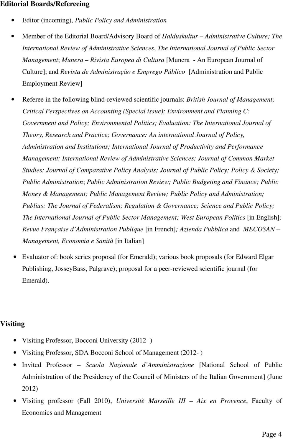 Público [Administration and Public Employment Review] Referee in the following blind-reviewed scientific journals: British Journal of Management; Critical Perspectives on Accounting (Special issue);