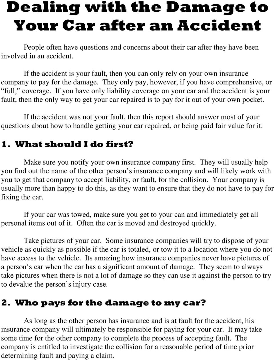 If you have only liability coverage on your car and the accident is your fault, then the only way to get your car repaired is to pay for it out of your own pocket.