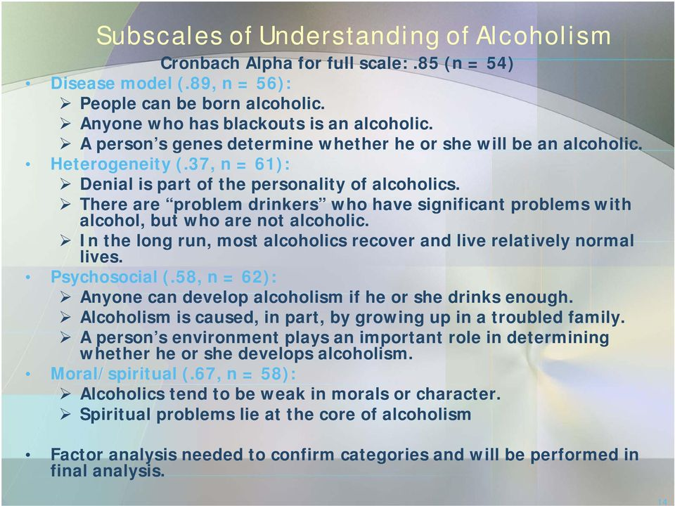 There are problem drinkers who have significant problems with alcohol, but who are not alcoholic. In the long run, most alcoholics recover and live relatively normal lives. Psychosocial (.