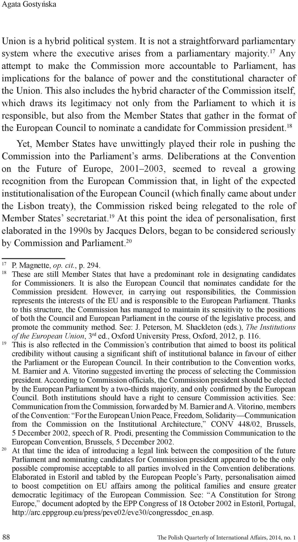 This also includes the hybrid character of the Commission itself, which draws its legitimacy not only from the Parliament to which it is responsible, but also from the Member States that gather in