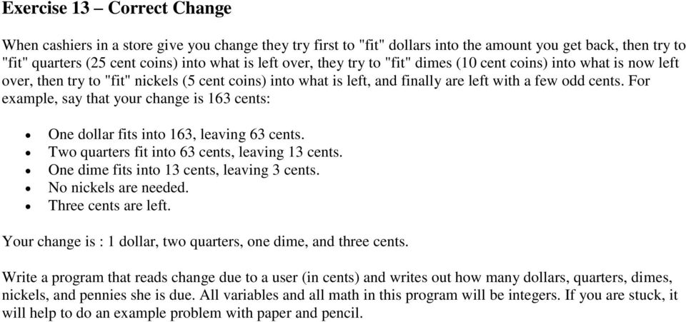For example, say that your change is 163 cents: One dollar fits into 163, leaving 63 cents. Two quarters fit into 63 cents, leaving 13 cents. One dime fits into 13 cents, leaving 3 cents.