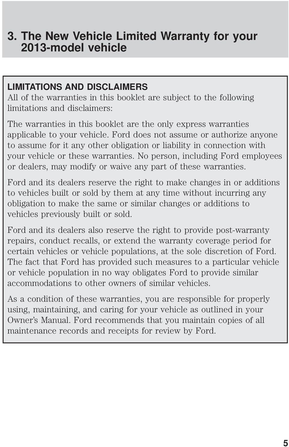 Ford does not assume or authorize anyone to assume for it any other obligation or liability in connection with your vehicle or these warranties.