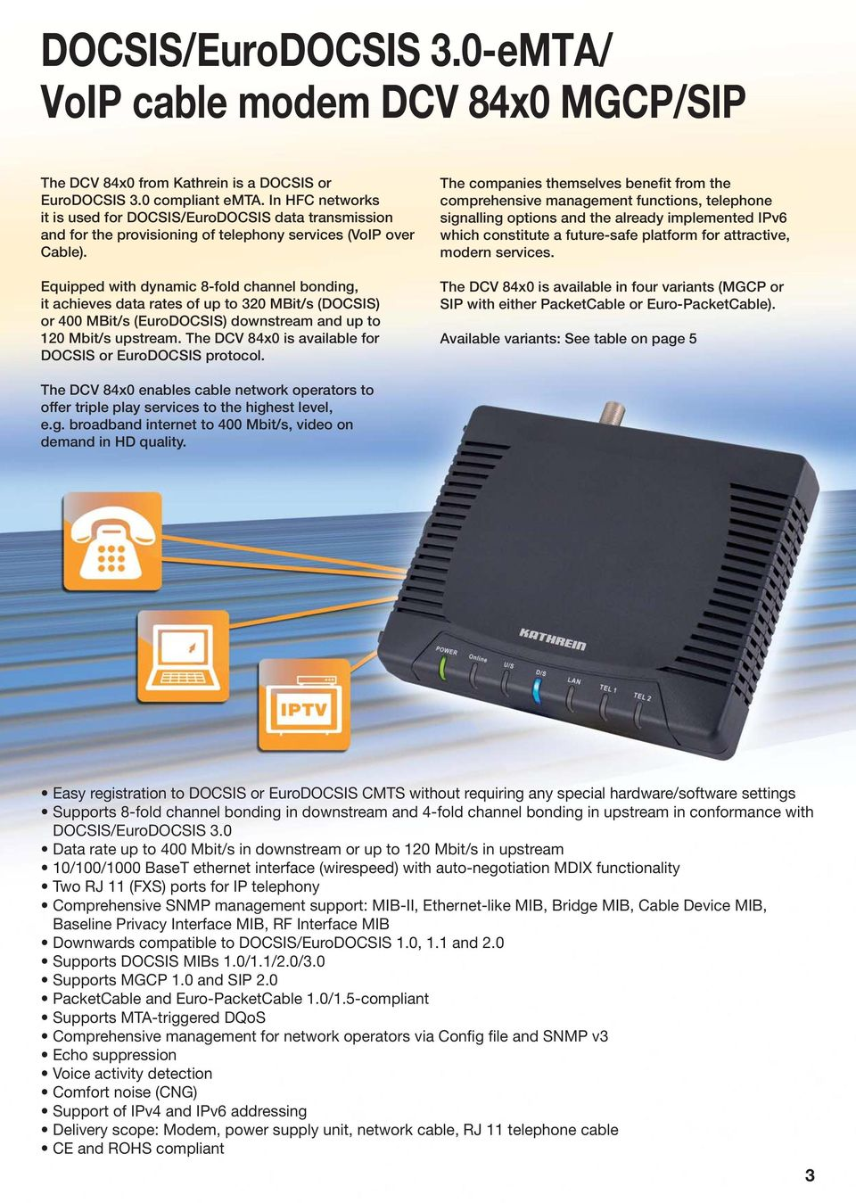 Equipped with dynamic 8-fold channel bonding, it achieves data rates of up to 320 MBit/s (DOCSIS) or 400 MBit/s (EuroDOCSIS) downstream and up to 120 Mbit/s upstream.
