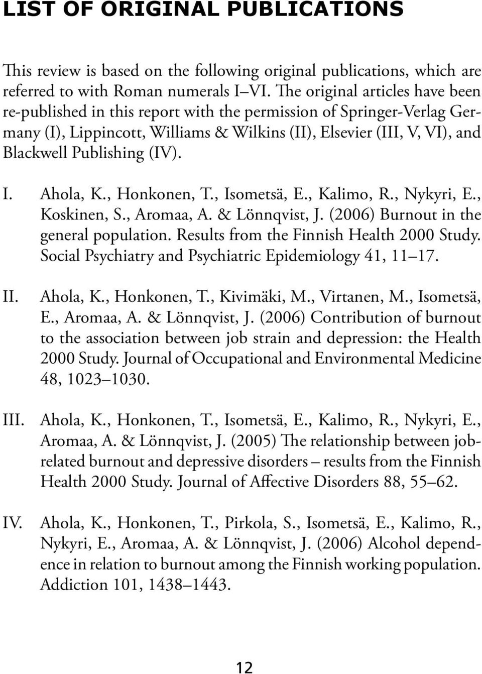 (IV). I. Ahola, K., Honkonen, T., Isometsä, E., Kalimo, R., Nykyri, E., Koskinen, S., Aromaa, A. & Lönnqvist, J. (2006) Burnout in the general population. Results from the Finnish Health 2000 Study.