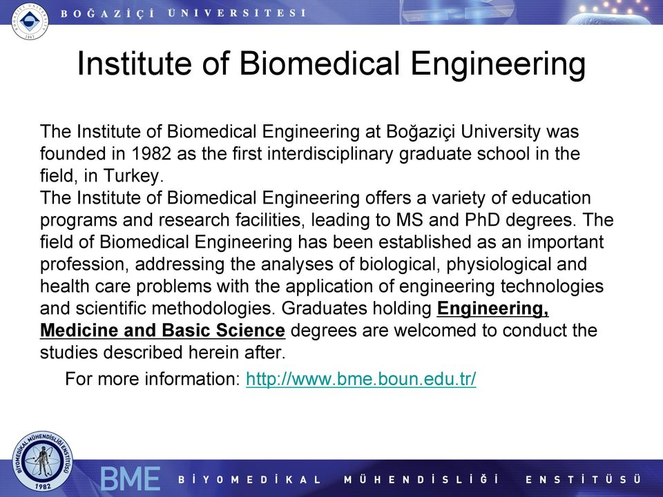 The field of Biomedical Engineering has been established as an important profession, addressing the analyses of biological, physiological and health care problems with the application