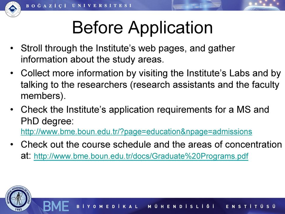 faculty members). Check the Institute s application requirements for a MS and PhD degree: http://www.bme.boun.edu.tr/?