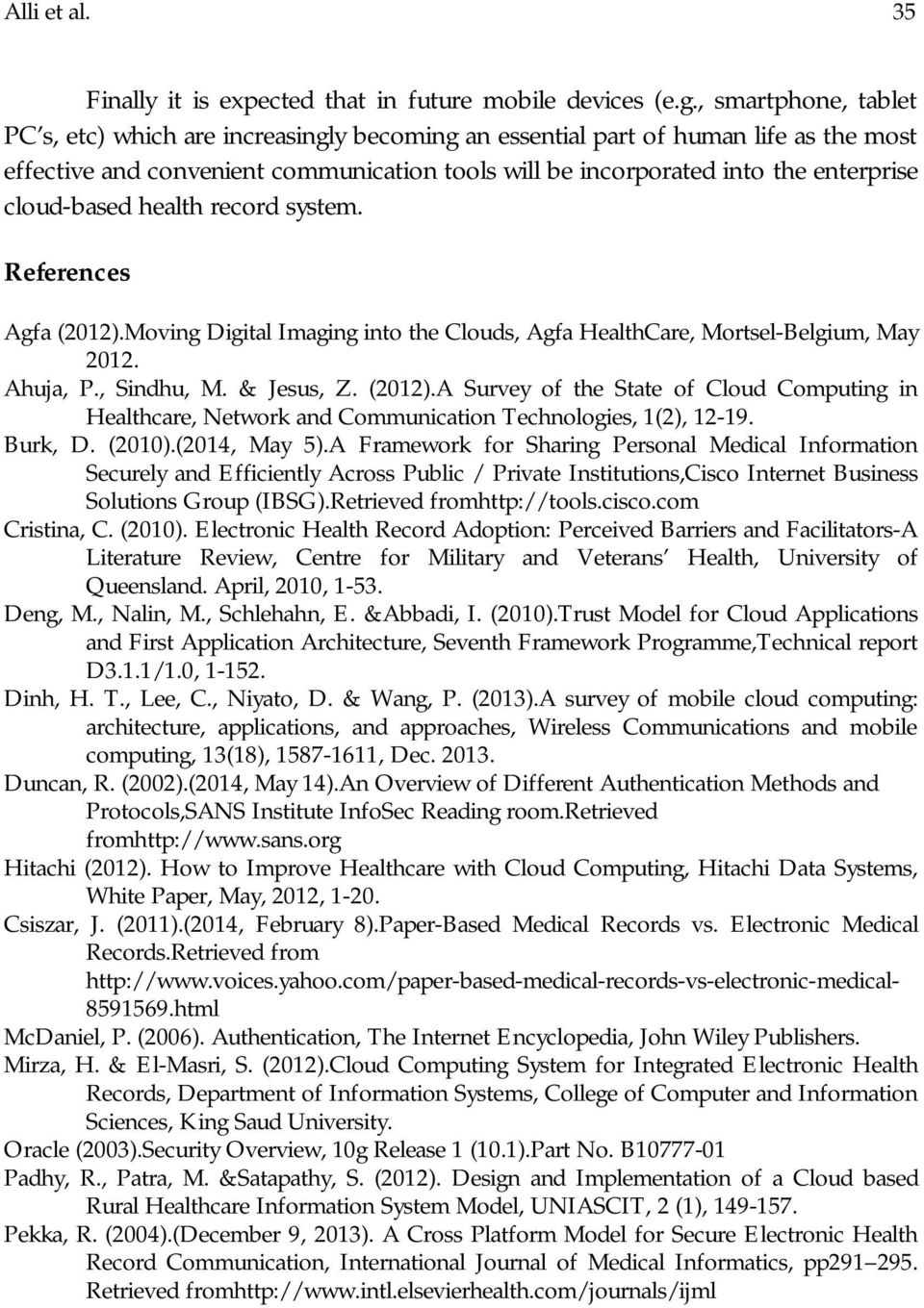 cloud-based health record system. References Agfa (2012).Moving Digital Imaging into the Clouds, Agfa HealthCare, Mortsel-Belgium, May 2012. Ahuja, P., Sindhu, M. & Jesus, Z. (2012).A Survey of the State of Cloud Computing in Healthcare, Network and Communication Technologies, 1(2), 12-19.