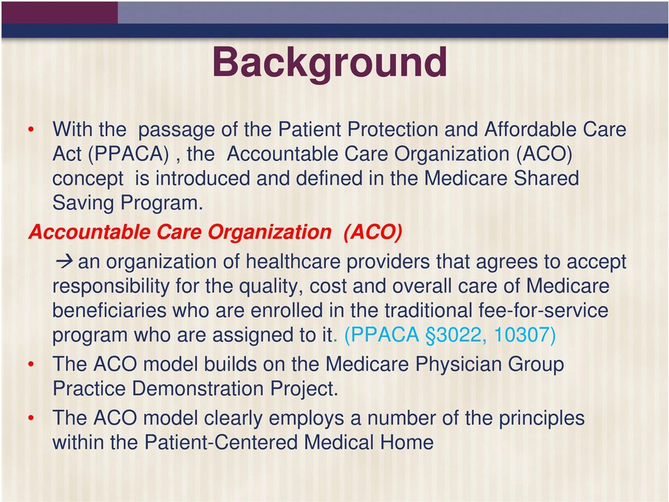 Accountable Care Organization (ACO) an organization of healthcare providers that agrees to accept responsibility for the quality, cost and overall care of Medicare