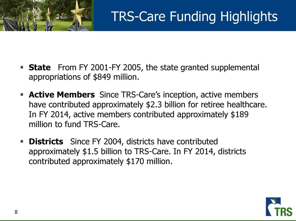 3 billion for retiree healthcare. In FY 2014, active members contributed approximately $189 million to fund TRS-Care.
