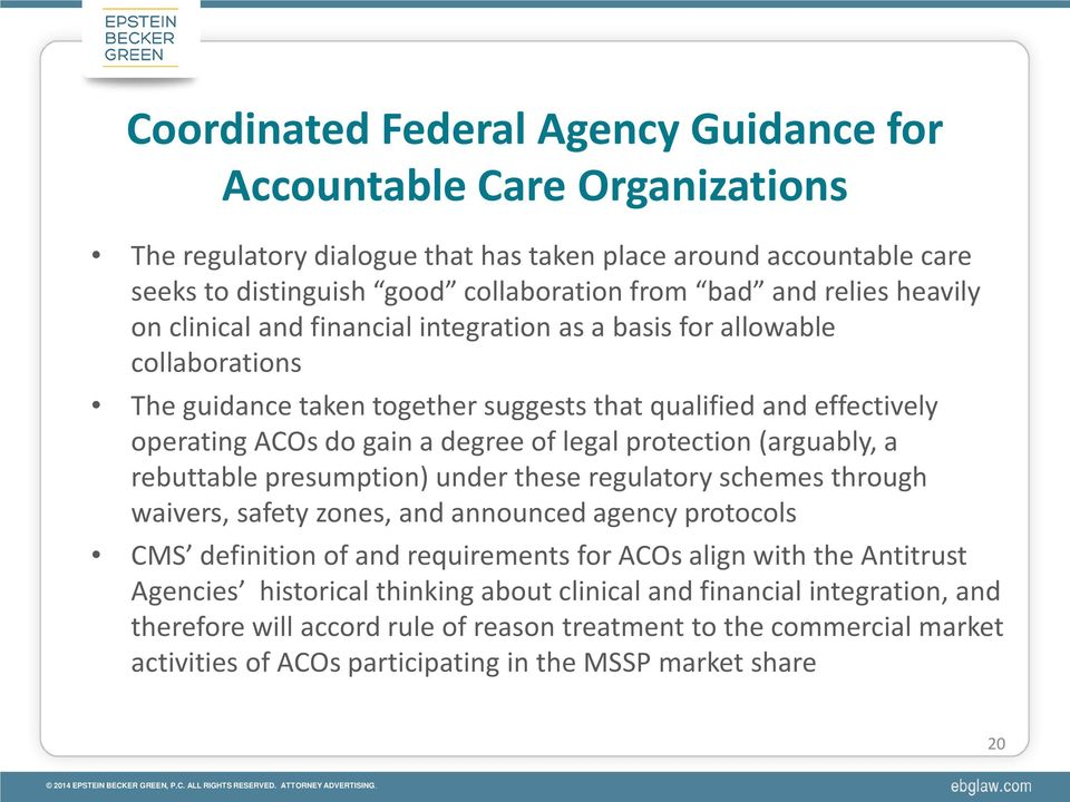 protection (arguably, a rebuttable presumption) under these regulatory schemes through waivers, safety zones, and announced agency protocols CMS definition of and requirements for ACOs align with the