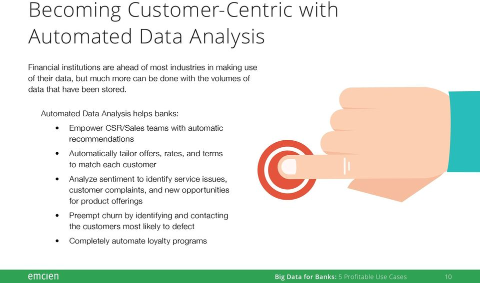 Automated Data Analysis helps banks: Empower CSR/Sales teams with automatic recommendations Automatically tailor offers, rates, and terms to match