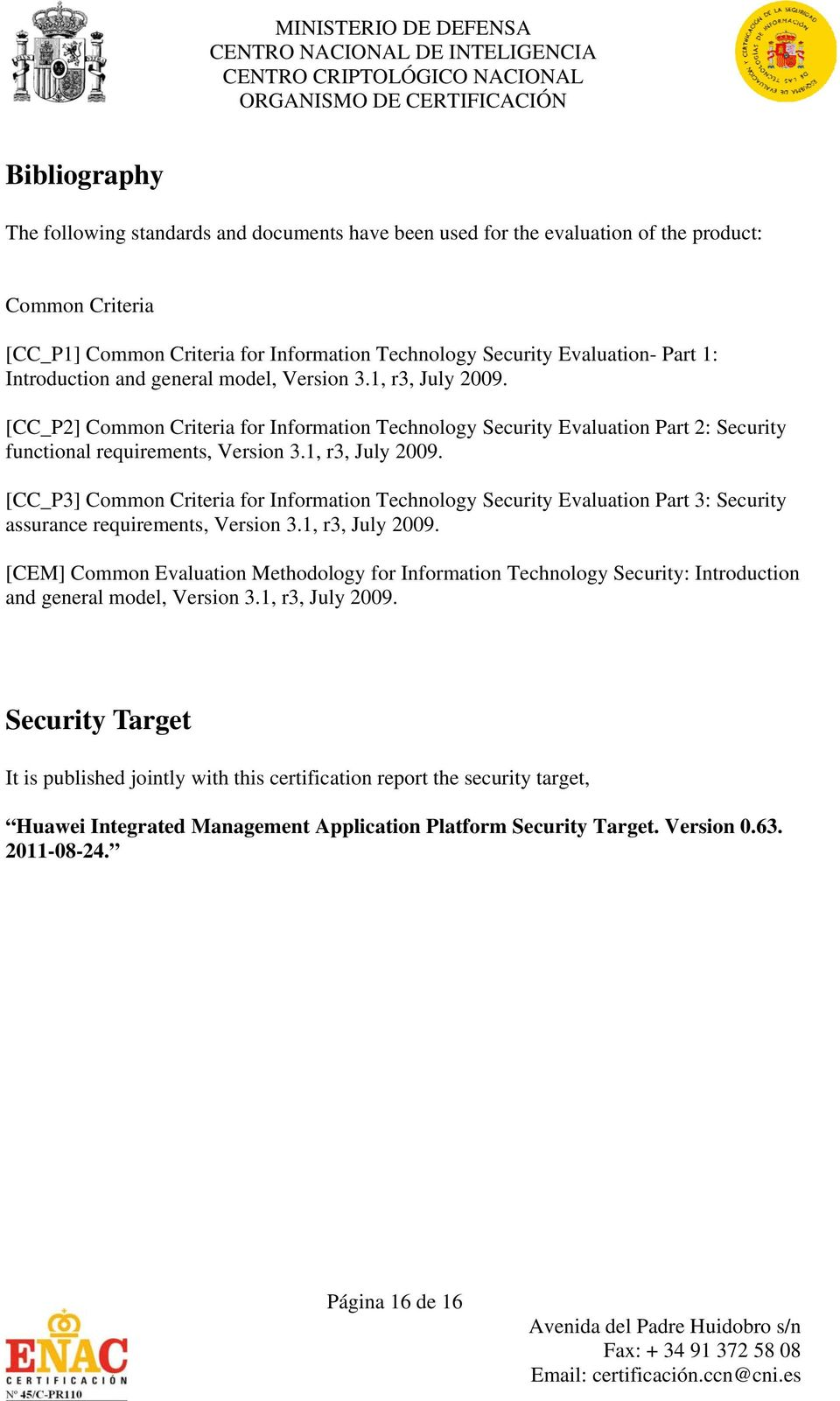 1, r3, July 2009. [CEM] Common Evaluation Methodology for Information Technology Security: Introduction and general model, Version 3.1, r3, July 2009. Security Target It is published jointly with this certification report the security target, Huawei Integrated Management Application Platform Security Target.