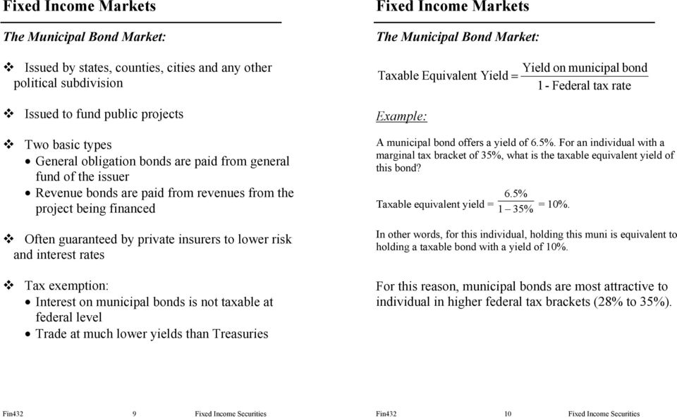 taxable at federal level Trade at much lower yields than Treasuries The Municipal Bond Market: Taxable Equivalent Yield = Example: Yield on municipal bond 1- Federal tax rate A municipal bond offers