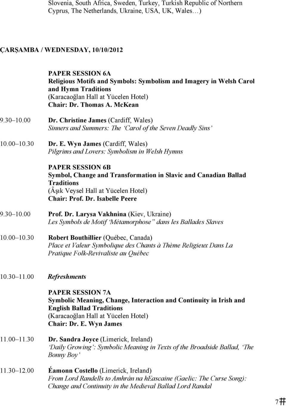 30 Dr. E. Wyn James (Cardiff, Wales) Pilgrims and Lovers: Symbolism in Welsh Hymns PAPER SESSION 6B Symbol, Change and Transformation in Slavic and Canadian Ballad Traditions Chair: Prof. Dr. Isabelle Peere 9.