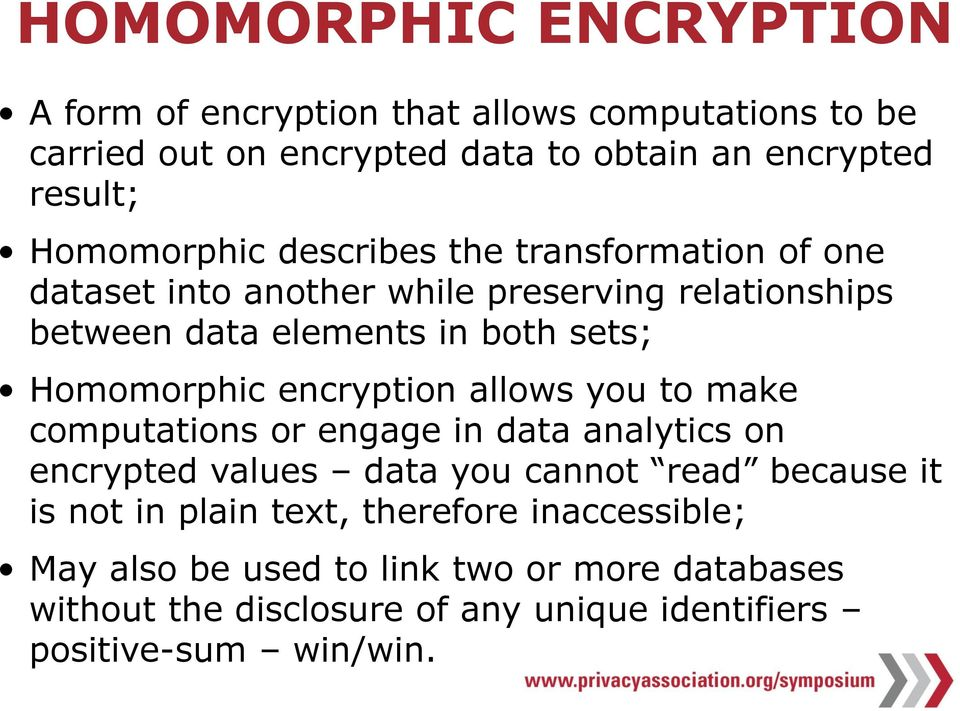 Homomorphic encryption allows you to make computations or engage in data analytics on encrypted values data you cannot read because it is not