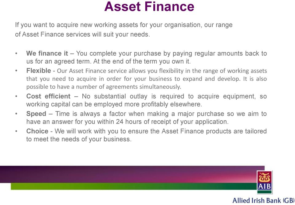 Flexible - Our Asset Finance service allows you flexibility in the range of working assets that you need to acquire in order for your business to expand and develop.