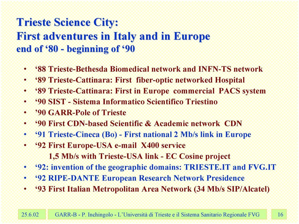 91 Trieste-Cineca (Bo) - First national 2 Mb/s link in Europe 92 First Europe-USA e-mail X400 service 1,5 Mb/s with Trieste-USA link - EC Cosine project 92: invention of the geographic domains: