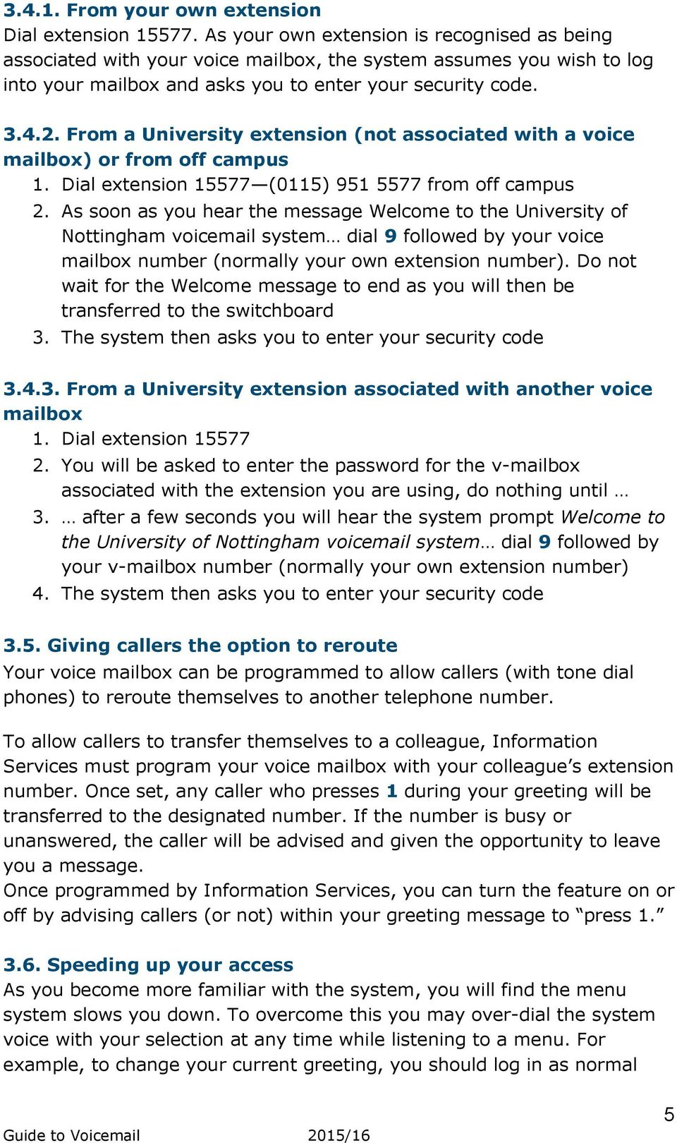 From a University extension (not associated with a voice mailbox) or from off campus 1. Dial extension 15577 (0115) 951 5577 from off campus 2.