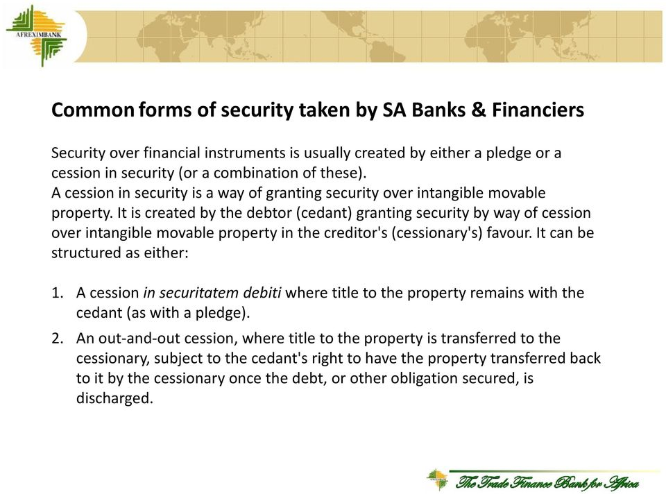 It is created by the debtor (cedant) granting security by way of cession over intangible movable property in the creditor's (cessionary's) favour. It can be structured as either: 1.