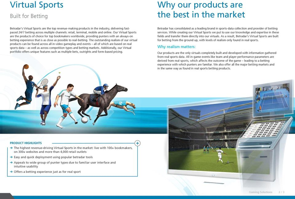 Our Virtual Sports are the products of choice for top bookmakers worldwide, providing punters with an always-on betting experience that is as close as possible to real-betting.