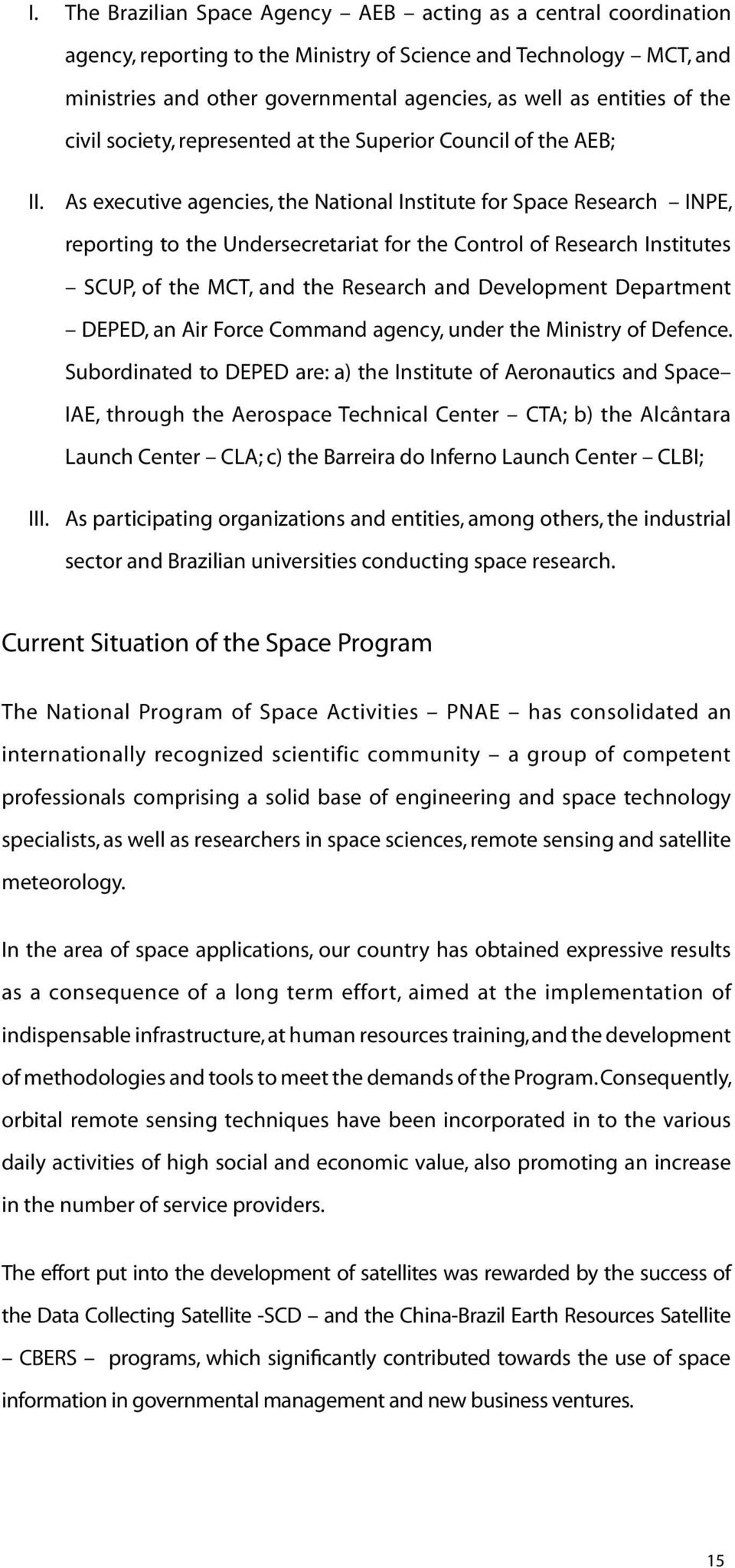 As executive agencies, the National Institute for Space Research INPE, reporting to the Undersecretariat for the Control of Research Institutes SCUP, of the MCT, and the Research and Development